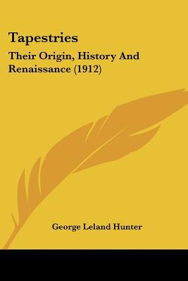 Tapestries: Their Origin, History And Renaissance (1912) written by George Leland Hunter