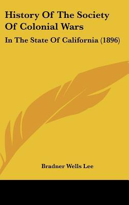 History Of The Society Of Colonial Wars: In The State Of California (1896) written by Bradner Wells Lee