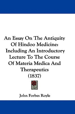 An Essay on the Antiquity of Hindoo Medicine: Including an Introductory Lecture to the Course of Materia Medica and Therapeutics (1837) book written by Royle, John Forbes