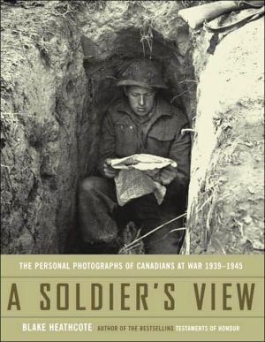 A Soldier's View: The Personal Photographs of Canadians at War 1939-1945 book written by Blake Heathcote