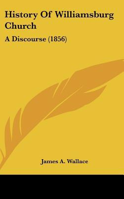 History Of Williamsburg Church: A Discourse (1856) written by James A. Wallace