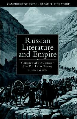 Russian Literature and Empire: Conquest of the Caucasus from Pushkin to Tolstoy book written by Susan Layton