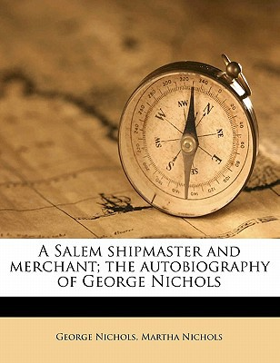 A Salem Shipmaster and Merchant; The Autobiography of George Nichols book written by Nichols, George , Nichols, Martha