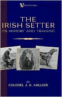 The Irish Setter - Its History & Training (A Vintage Dog Books Breed Classic) book written by Colonel J.K. Millner