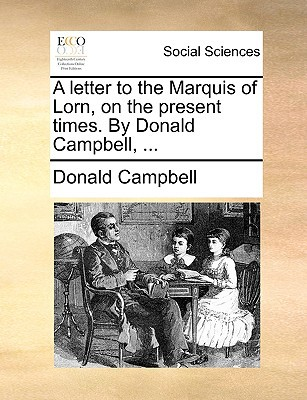 A Letter to the Marquis of Lorn, on the Present Times. by Donald Campbell, ... written by Campbell, Donald