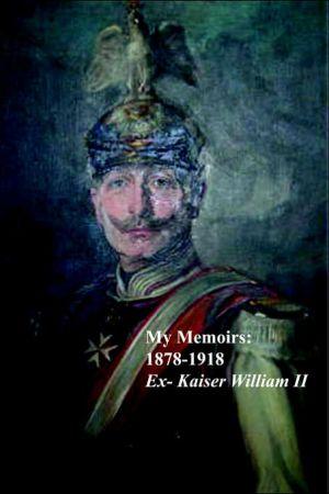 My Memoirs: 1878 - 1918 book written by Ex-Kaiser William II