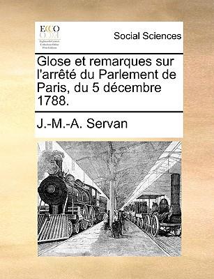 Glose Et Remarques Sur L'Arrt Du Parlement de Paris, Du 5 Dcembre 1788. written by Servan, J. -M -A