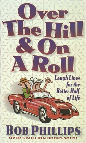 Over the Hill and on a Roll: Laugh Lines for the Better Half of Life book written by Bob Phillips