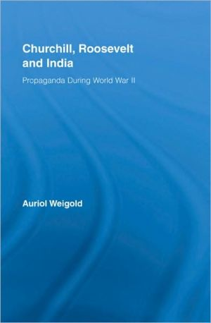 Churchill, Roosevelt, and India: Propaganda During World War II book written by Auriol Weigold