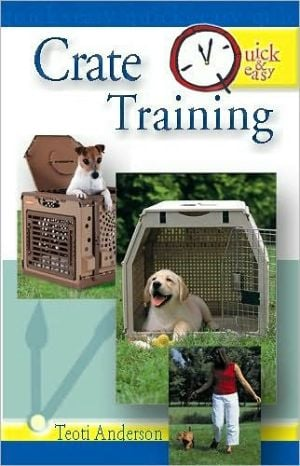 Quick and Easy Crate Training written by Teoti Anderson