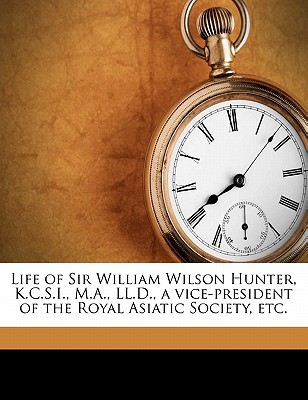 Life of Sir William Wilson Hunter, K.C.S.I., M.A., LL.D., a Vice-President of the Royal Asiatic Society, Etc. book written by Skrine, Francis Henry