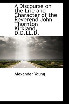 A Discourse on the Life and Character of the Reverend John Thornton Kirkland, D.D.LL.D. book written by Young, Alexander