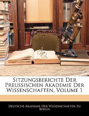 Sitzungsberichte Der Preussischen Akademie Der Wissenschaften, Volume 1 written by Deutsche Akademie Der Wissenschaften Zu,