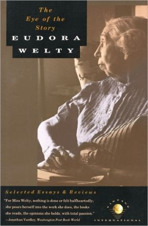 The Eye of the Story: Selected Essays and Reviews book written by Eudora Welty
