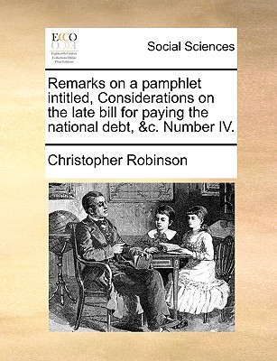 Remarks on a Pamphlet Intitled, Considerations on the Late Bill for Paying the National Debt, &C. Number IV. written by Robinson, Christopher