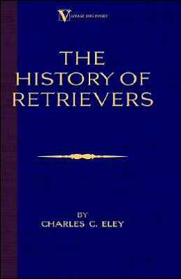 The History Of Retrievers (A Vintage Dog Books Breed Classic - Labrador - Flat-Coated Retriever - Golden Retriever) book written by Charles C. Eley