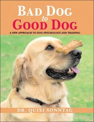 Bad Dog to Good Dog: A New Approach to Dog Psychology and Training book written by Dr. Quixi Sonntag