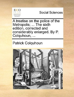 A Treatise on the Police of the Metropolis; ... the Sixth Edition, Corrected and Considerably Enlarged. by P. Colquhoun, ... written by Colquhoun, Patrick