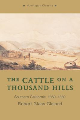 The Cattle on a Thousand Hills: Southern California, 1850-1880 book written by Robert Glass Cleland