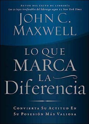 Lo que marca la diferencia: Convierta su actitud en su posesion mas valiosa book written by John C. Maxwell
