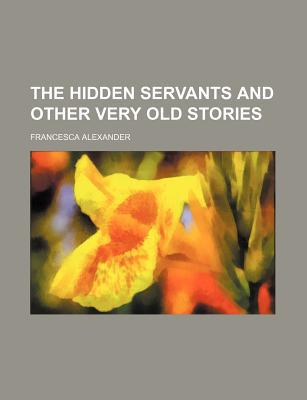 The Hidden Servants and Other Very Old Stories the Hidden Servants and Other Very Old Stories book written by Alexander, Francesca
