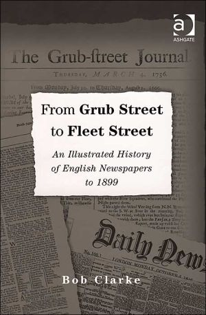 From Grub Street to Fleet Street: An Illustrated History of English Newspapers to 1899 book written by Bob Clarke