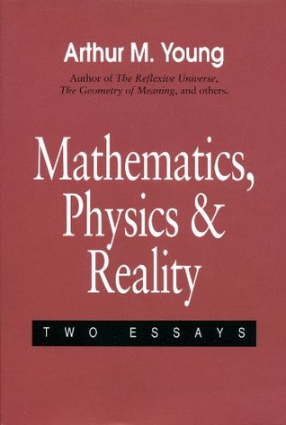 Mathematics, Physics and Reality Two Essays written by Arthur M. Young
