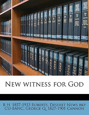New Witness for God book written by Roberts, B. H. 1857 , Cu-Banc, Deseret News Bkp , Cannon, George Q. 1827