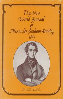 The New World journal of Alexander Graham Dunlop, 1845 written by David Sinclair and  Germaine Warkentin