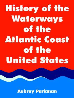 History of the Waterways of the Atlantic Coast of the United States written by Aubrey Parkman