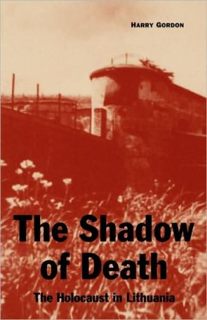 The Shadow of Death: The Holocaust in Lithuania book written by Harry Gordon