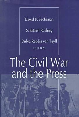 The Civil War and the press written by David B. Sachsman (Editor), Ryan P. Burkholder (Editor), S. Kittrell Rushing (Editor), Debra Reddin Van Tuyll (Editor)