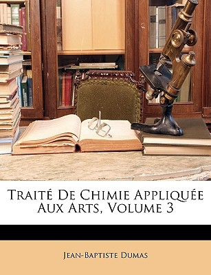 Trait de Chimie Applique Aux Arts, Volume 3 written by Jean-Baptiste Dumas