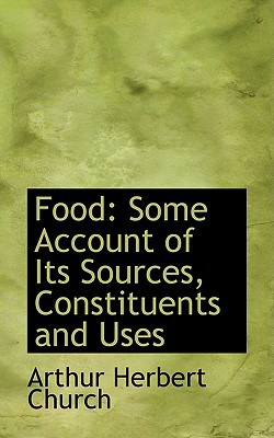 Food: Some Account of Its Sources, Constituents and Uses book written by Church, Arthur Herbert