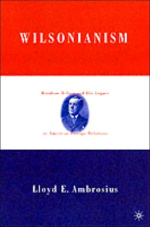 Wilsonianism: Woodrow Wilson and His Legacy in American Foreign Relations book written by Lloyd E. Ambrosius