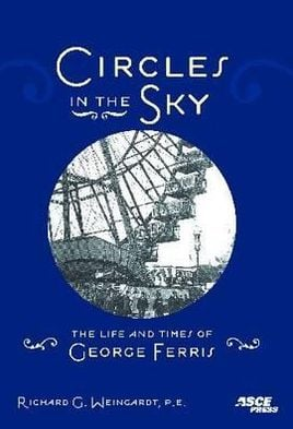 Circles in the Sky: The Life and Times of George Ferris book written by Richard Weingardt