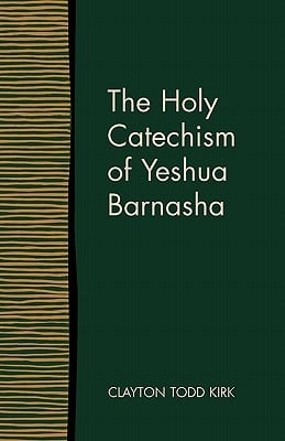 The Holy Catechism of Yeshua Barnasha written by Kirk, Clayton Todd