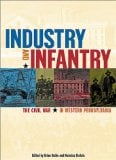 Industry and Infantry: The Civil War in Western Pennsylvania book written by Brian Butko