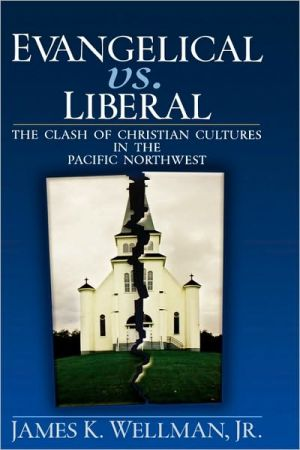 Evangelical vs. Liberal: The Clash of Christian Cultures in the Pacific Northwest book written by James K. Wellman