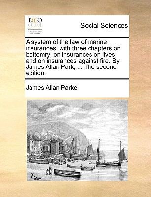 A   System of the Law of Marine Insurances, with Three Chapters on Bottomry; On Insurances on Lives, and on Insurances Against Fire. by James Allan Pa written by Parke, James Allan