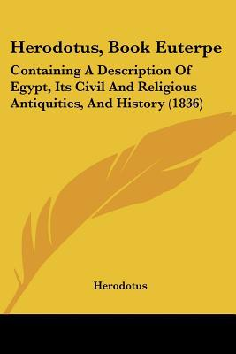 Herodotus, Book Euterpe: Containing A Description Of Egypt, Its Civil And Religious Antiquit... written by Herodotus