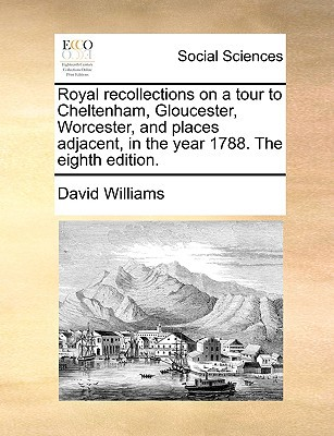Royal Recollections on a Tour to Cheltenham, Gloucester, Worcester, and Places Adjacent, in the Year 1788. the Eighth Edition. written by Williams, David