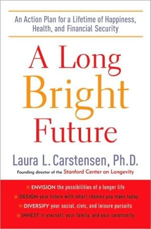 A Long Bright Future: An Action Plan for a Lifetime of Happiness, Health, and Financial Security book written by Laura L. Carstensen