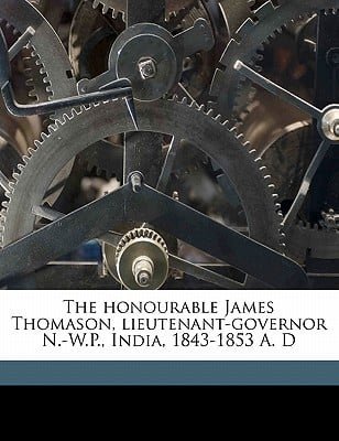 The Honourable James Thomason, Lieutenant-Governor N.-W.P., India, 1843-1853 A. D book written by Muir, William