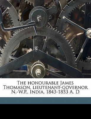 The Honourable James Thomason, Lieutenant-Governor N.-W.P., India, 1843-1853 A. D written by Muir, William