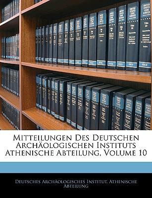 Mitteilungen Des Deutschen Archologischen Instituts Athenische Abteilung, Volume 10 book written by Deutsches Archologisches Institut Ath, A