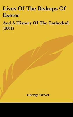Lives Of The Bishops Of Exeter: And A History Of The Cathedral (1861) written by George Oliver