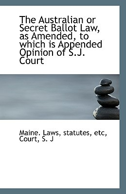 The Australian or Secret Ballot Law, as Amended, to which is Appended Opinion of S.J. Court written by statutes etc Maine. Laws
