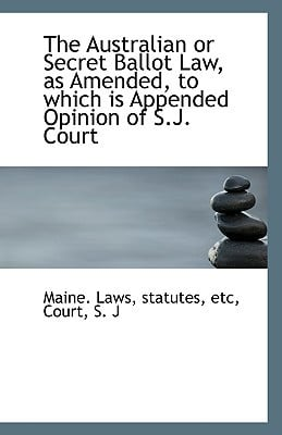 The Australian or Secret Ballot Law, as Amended, to which is Appended Opinion of S.J. Court book written by statutes etc Maine. Laws