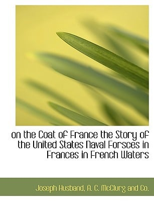 On the Coat of France the Story of the United States Naval Forsces in Frances in French Waters book written by Joseph Husband , Husband, Joseph , A. C. McClurg and Co, C. McClurg and Co , A. C. McClurg and Co